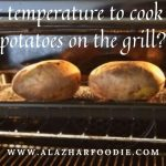 What Temperature To Cook Baked Potatoes On The Grill? » Al Azhar Foodie